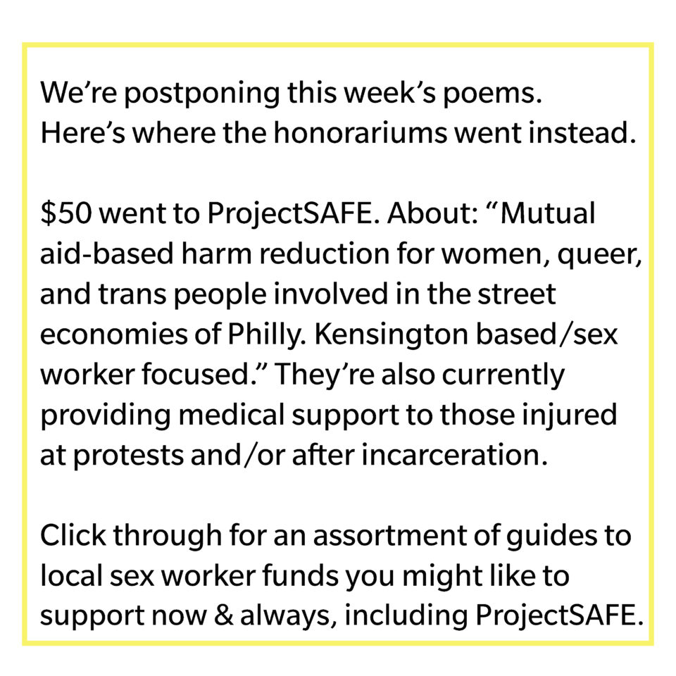 "We're postponing this week's poems. Here's where the honorariums went instead. $50 went to ProjectSAFE. About: ""Mutual aid-based harm reduction for women, queer, and trans people involved in the street economies of Philly. Kensington based/sex worker focused."" They're also currently providing medical support those injured at protests and/or after incarceration. Click through for an assortment of guides to local sex worker funds you might like to support now & always, including ProjectSAFE."