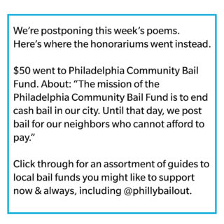 "We're postponing this week's poems. Here's where the honorariums went instead. $50 went to Philadelphia Community Bail Fund. About: ""The mission of the Philadelphia Community Bail Fund is to end cash bail in our city. Until that day, we post bail for our neighbors who cannot afford to pay."" Click through for an assortment of guides to local bail funds you might like to support now & always, including @phillybailout."